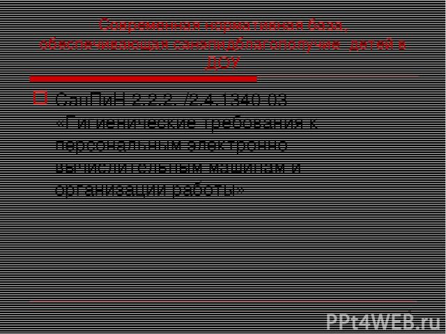 * Современная нормативная база, обеспечивающая санэпидблагополучие детей в ДОУ СанПиН 2.2.2. /2.4.1340-03 «Гигиенические требования к персональным электронно-вычислительным машинам и организации работы»