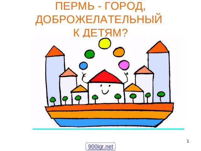 * ПЕРМЬ - ГОРОД, ДОБРОЖЕЛАТЕЛЬНЫЙ К ДЕТЯМ? 900igr.net