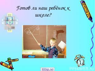 Готов ли наш ребёнок к школе? 900igr.net