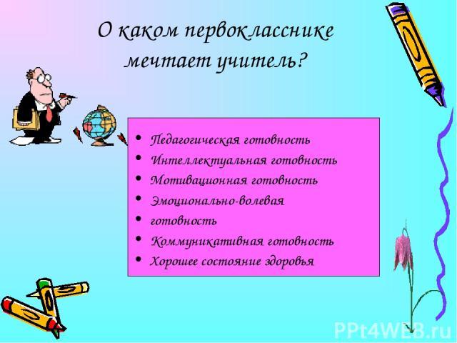 О каком первокласснике мечтает учитель? Педагогическая готовность Интеллектуальная готовность Мотивационная готовность Эмоционально-волевая готовность Коммуникативная готовность Хорошее состояние здоровья