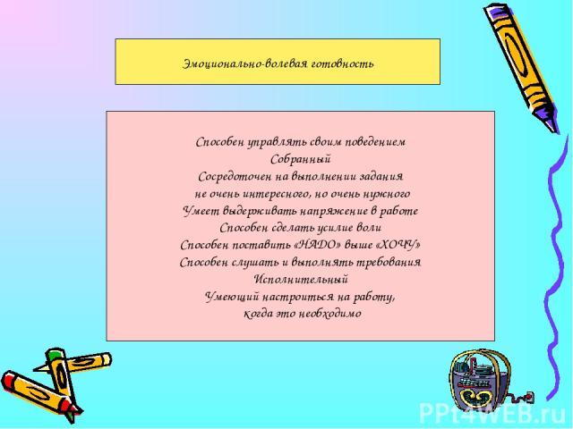 Эмоционально-волевая готовность Способен управлять своим поведением Собранный Сосредоточен на выполнении задания не очень интересного, но очень нужного Умеет выдерживать напряжение в работе Способен сделать усилие воли Способен поставить «НАДО» выше…