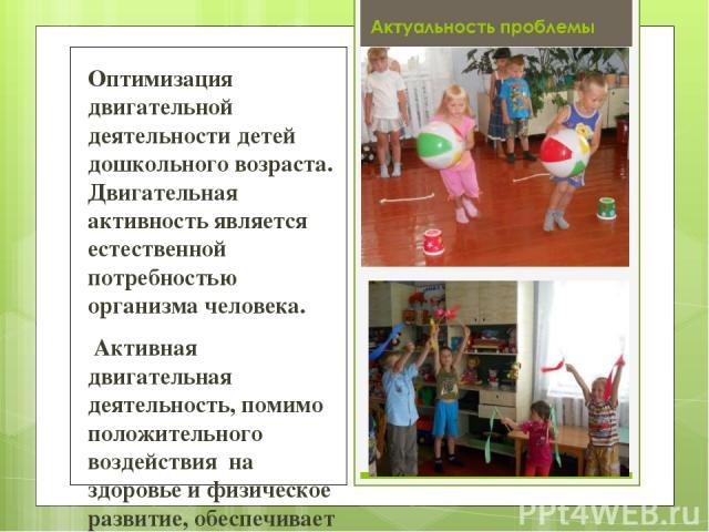 Оптимизация двигательной деятельности детей дошкольного возраста. Двигательная активность является естественной потребностью организма человека. Активная двигательная деятельность, помимо положительного воздействия на здоровье и физическое развитие,…