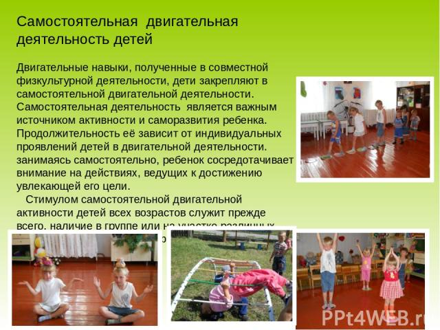 Самостоятельная двигательная деятельность детей Двигательные навыки, полученные в совместной физкультурной деятельности, дети закрепляют в самостоятельной двигательной деятельности. Самостоятельная деятельность является важным источником активности …