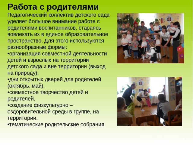 Работа с родителями Педагогический коллектив детского сада уделяет большое внимание работе с родителями воспитанников, стараясь вовлекать их в единое образовательное пространство. Для этого используются разнообразные формы: •организация совместной д…