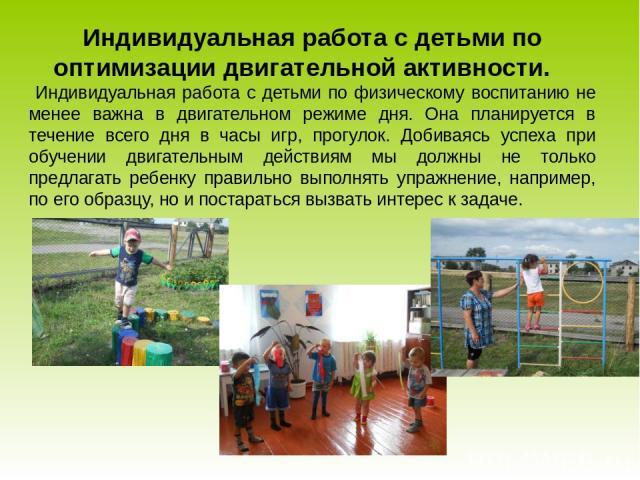 Индивидуальная работа с детьми по оптимизации двигательной активности. Индивидуальная работа с детьми по физическому воспитанию не менее важна в двигательном режиме дня. Она планируется в течение всего дня в часы игр, прогулок. Добиваясь успеха при …