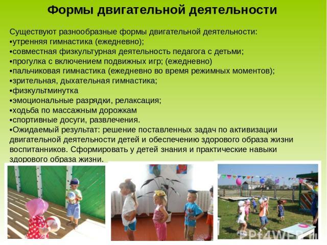 Формы двигательной деятельности Существуют разнообразные формы двигательной деятельности: •утренняя гимнастика (ежедневно); •совместная физкультурная деятельность педагога с детьми; •прогулка с включением подвижных игр; (ежедневно) •пальчиковая гимн…