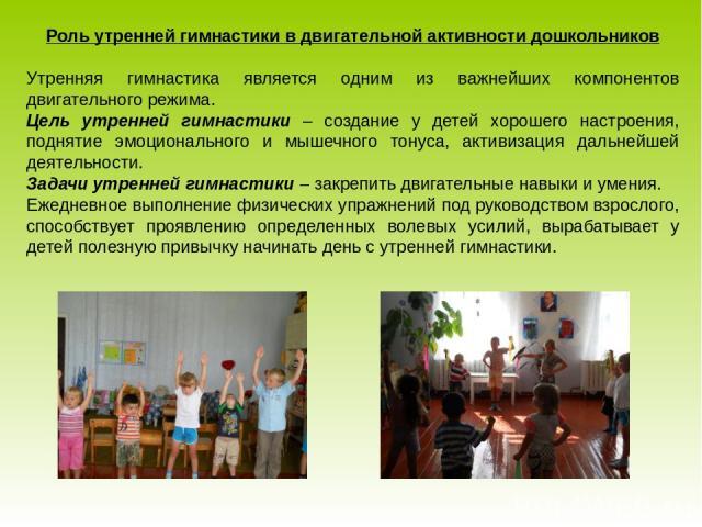 Роль утренней гимнастики в двигательной активности дошкольников Утренняя гимнастика является одним из важнейших компонентов двигательного режима. Цель утренней гимнастики – создание у детей хорошего настроения, поднятие эмоционального и мышечного то…