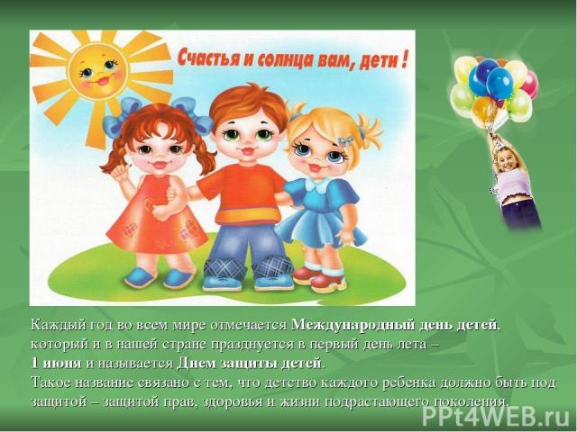 Каждый год во всем мире отмечается Международный день детей, который и в нашей стране празднуется в первый день лета – 1 июня и называется Днем защиты детей. Такое название связано с тем, что детство каждого ребенка должно быть под защитой – защитой…