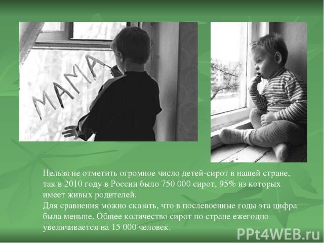 Нельзя не отметить огромное число детей-сирот в нашей стране, так в 2010 году в России было 750 000 сирот, 95% из которых имеет живых родителей. Для сравнения можно сказать, что в послевоенные годы эта цифра была меньше. Общее количество сирот по ст…