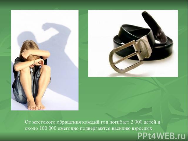 От жестокого обращения каждый год погибает 2 000 детей и около 100 000 ежегодно подвергаются насилию взрослых.