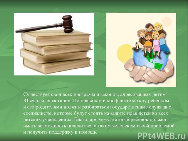 Существует свод всех программ и законов, адресованных детям – Ювенальная юстиция. По правилам в конфликте между ребенком и его родителями должны разбираться государственные служащие, специалисты, которые будут стоять на защите прав детей во всех дет…