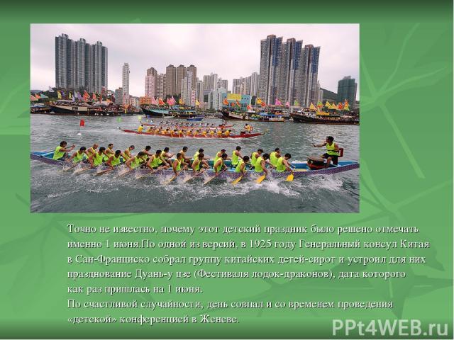 Точно не известно, почему этот детский праздник было решено отмечать именно 1 июня.По одной из версий, в 1925 году Генеральный консул Китая в Сан-Франциско собрал группу китайских детей-сирот и устроил для них празднование Дуань-у цзе (Фестиваля лод…