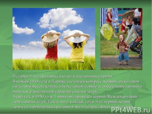 История этого праздника уходит в послевоенное время. В ноябре 1949 году в Париже состоялся конгресс женщин, на котором была произнесена клятва о безустанной борьбе за обеспечение прочного мира как единственной гарантии счастья детей. Через год, в 19…
