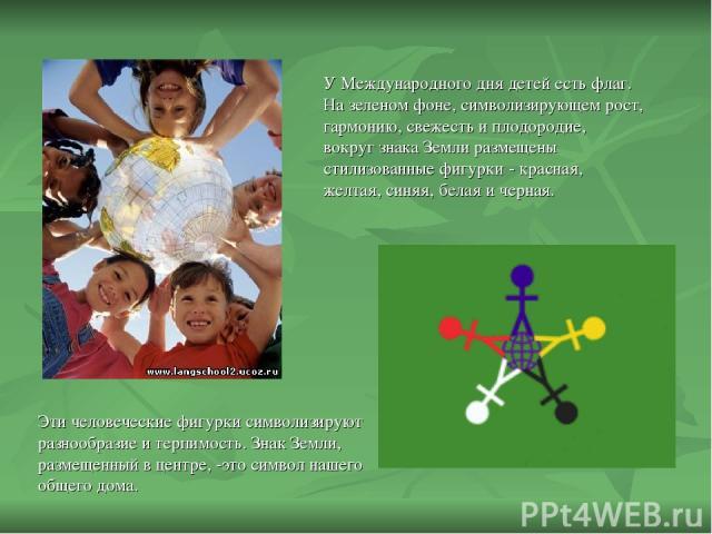 У Международного дня детей есть флаг. На зеленом фоне, символизирующем рост, гармонию, свежесть и плодородие, вокруг знака Земли размещены стилизованные фигурки - красная, желтая, синяя, белая и черная. Эти человеческие фигурки символизируют разнооб…