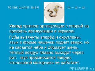 б) как шипит змея : ш – ш – ш . Уклад органов артикуляции с опорой на профиль ар