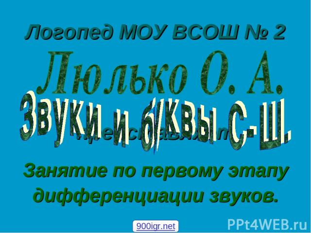 Логопед МОУ ВСОШ № 2 Занятие по первому этапу дифференциации звуков. представляет 900igr.net