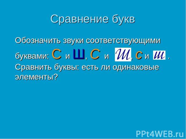 Сравнение букв Обозначить звуки соответствующими буквами: С и Ш, С и , с и . Сравнить буквы: есть ли одинаковые элементы?
