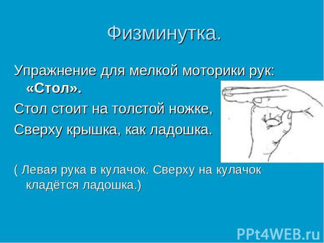 Физминутка. Упражнение для мелкой моторики рук: «Стол». Стол стоит на толстой ножке, Сверху крышка, как ладошка. ( Левая рука в кулачок. Сверху на кулачок кладётся ладошка.)