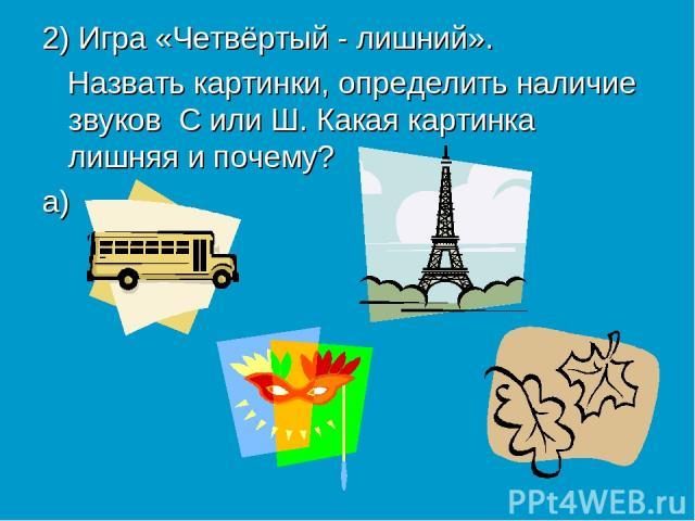 2) Игра «Четвёртый - лишний». Назвать картинки, определить наличие звуков С или Ш. Какая картинка лишняя и почему? а)
