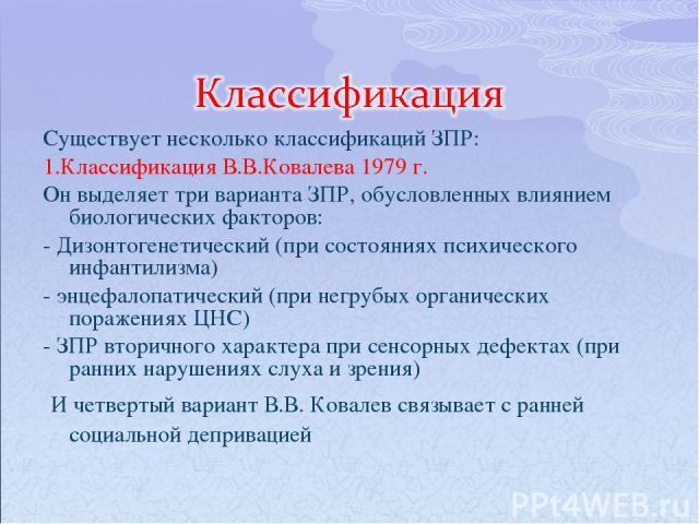 Существует несколько классификаций ЗПР: 1.Классификация В.В.Ковалева 1979 г. Он выделяет три варианта ЗПР, обусловленных влиянием биологических факторов: - Дизонтогенетический (при состояниях психического инфантилизма) - энцефалопатический (при негр…