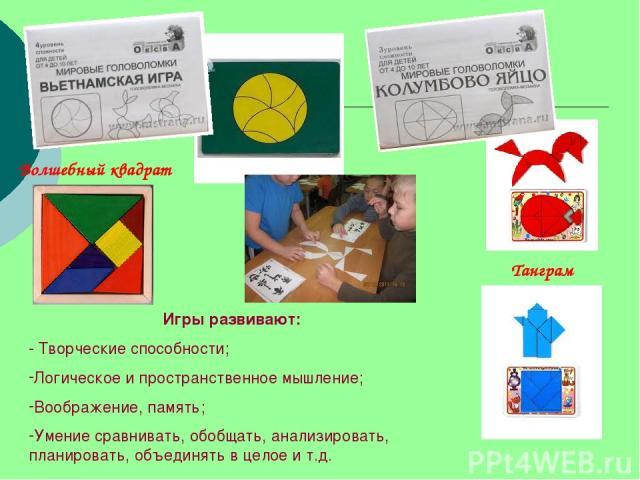 Волшебный квадрат Танграм Игры развивают: - Творческие способности; Логическое и пространственное мышление; Воображение, память; Умение сравнивать, обобщать, анализировать, планировать, объединять в целое и т.д.