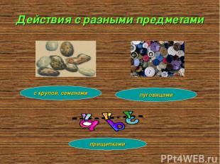 Действия с разными предметами с крупой, семенами прищепками пуговицами