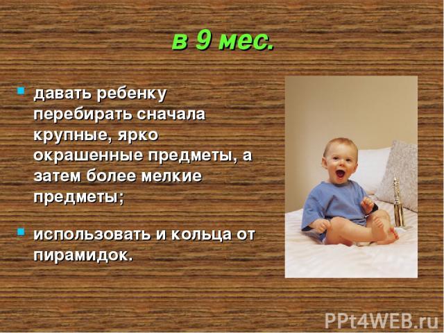 в 9 мес. давать ребенку перебирать сначала крупные, ярко окрашенные предметы, а затем более мелкие предметы; использовать и кольца от пирамидок.