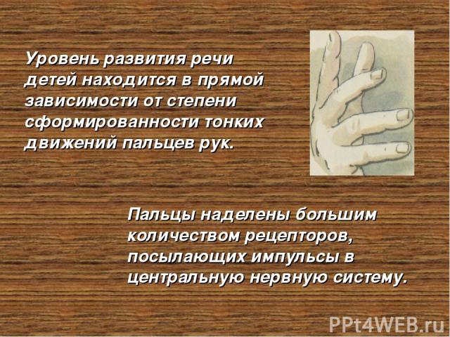 Уровень развития речи детей находится в прямой зависимости от степени сформированности тонких движений пальцев рук. Пальцы наделены большим количеством рецепторов, посылающих импульсы в центральную нервную систему.