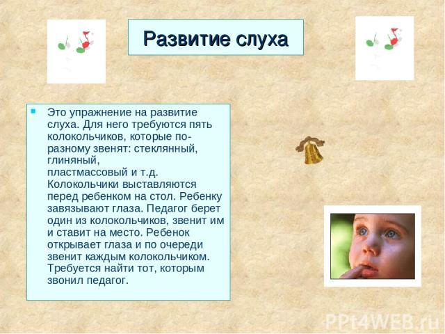 Развитие слуха Это упражнение на развитие слуха. Для него требуются пять колокольчиков, которые по-разному звенят: стеклянный, глиняный, пластмассовый и т.д. Колокольчики выставляются перед ребенком на стол. Ребенку завязывают глаза. Педагог берет о…
