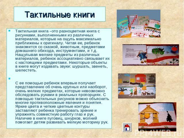 Тактильные книги Тактильная книга –это разноцветная книга с рисунками, выполненными из различных материалов, которые на ощупь максимально приближены к оригиналу. Читая ее, ребенок знакомится со сказкой, животным, предметами домашнего обихода, инстру…