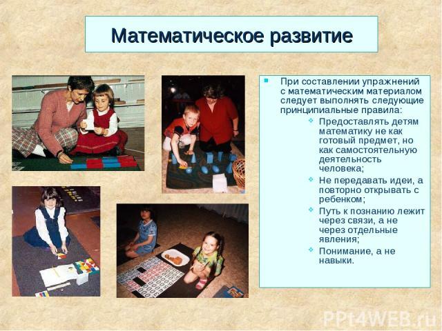 Математическое развитие При составлении упражнений с математическим материалом следует выполнять следующие принципиальные правила: Предоставлять детям математику не как готовый предмет, но как самостоятельную деятельность человека; Не передавать иде…