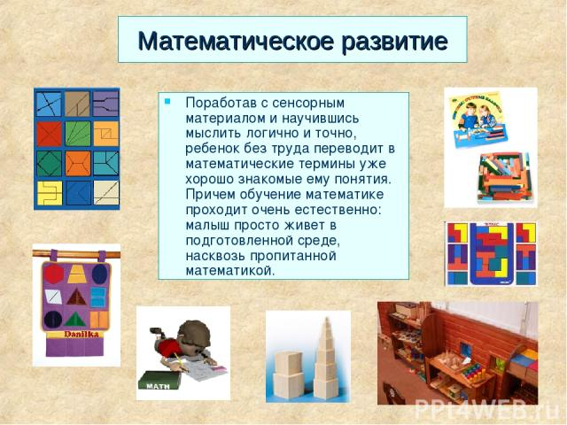Математическое развитие Поработав с сенсорным материалом и научившись мыслить логично и точно, ребенок без труда переводит в математические термины уже хорошо знакомые ему понятия. Причем обучение математике проходит очень естественно: малыш просто …