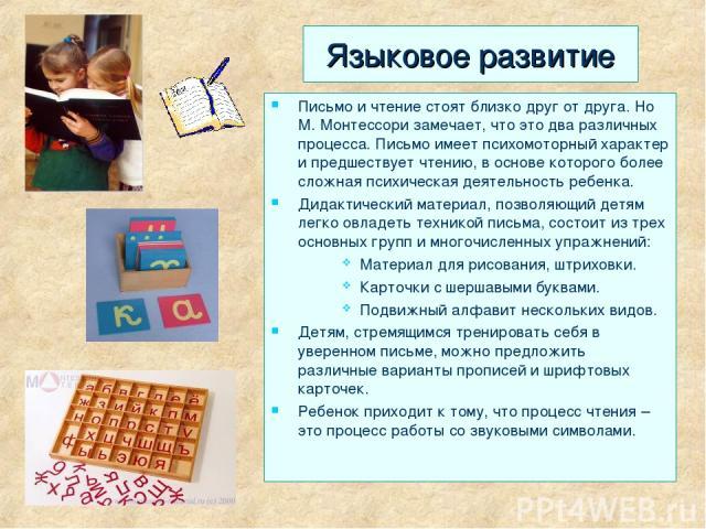 Языковое развитие Письмо и чтение стоят близко друг от друга. Но М. Монтессори замечает, что это два различных процесса. Письмо имеет психомоторный характер и предшествует чтению, в основе которого более сложная психическая деятельность ребенка. Дид…