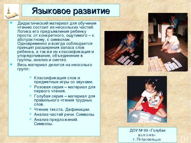 Языковое развитие Дидактический материал для обучения чтению состоит из нескольких частей. Логика его предъявления ребенку проста: от конкретного, ощутимого – к абстрактному, к символам. Одновременно и всегда соблюдается принцип расширения запаса сл…
