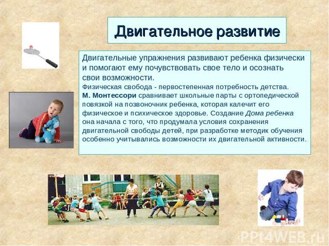 Двигательное развитие Двигательные упражнения развивают ребенка физически и помогают ему почувствовать свое тело и осознать свои возможности. Физическая свобода - первостепенная потребность детства. М. Монтессори сравнивает школьные парты с ортопед…