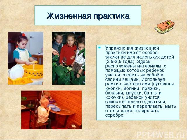 Жизненная практика Упражнения жизненной практики имеют особое значение для маленьких детей (2,5-3,5 года). Здесь расположены материалы, с помощью которых ребенок учится следить за собой и своими вещами. Используя рамки с застежками (пуговицы, кнопки…