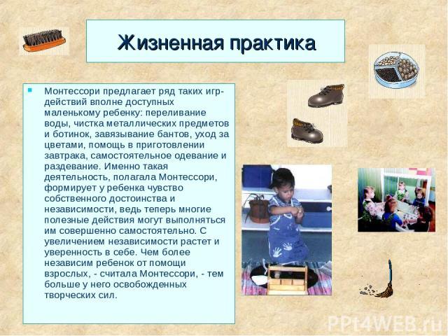 Жизненная практика Монтессори предлагает ряд таких игр-действий вполне доступных маленькому ребенку: переливание воды, чистка металлических предметов и ботинок, завязывание бантов, уход за цветами, помощь в приготовлении завтрака, самостоятельное од…
