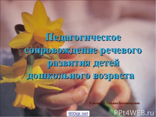 Педагогическое сопровождение речевого развития детей дошкольного возраста Кононенко Татьяна Владимировна 900igr.net