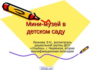 Мини-музей в детском саду Леонова Э.Н., воспитатель дошкольной группы ДОУ «Улыбк