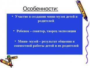 Особенности: Участие в создании мини-музея детей и родителей Ребенок – соавтор,
