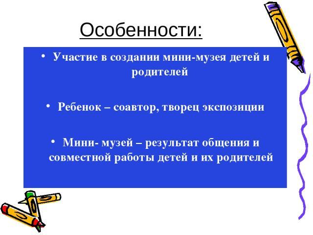 Особенности: Участие в создании мини-музея детей и родителей Ребенок – соавтор, творец экспозиции Мини- музей – результат общения и совместной работы детей и их родителей