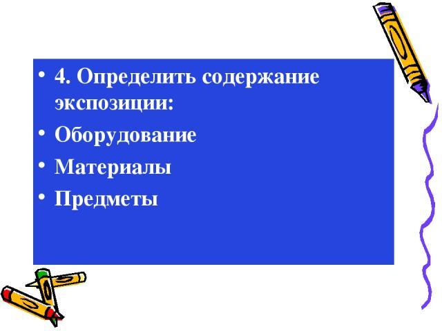4. Определить содержание экспозиции: Оборудование Материалы Предметы