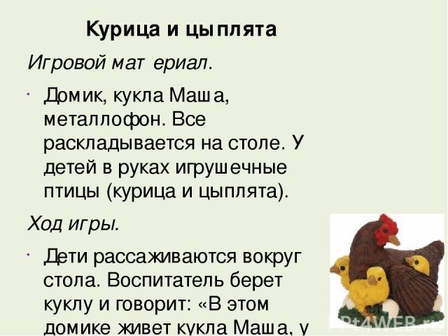 Курица и цыплята Игровой материал. Домик, кукла Маша, металлофон. Все раскладывается на столе. У детей в руках игрушечные птицы (курица и цыплята). Ход игры. Дети рассаживаются вокруг стола. Воспитатель берет куклу и говорит: «В этом домике живет ку…