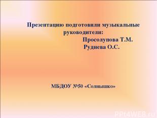 Презентацию подготовили музыкальные руководители: Просолупова Т.М. Руднева О.С.