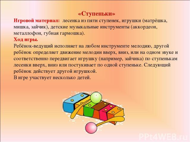 «Ступеньки» Игровой материал: лесенка из пяти ступенек, игрушки (матрёшка, мишка, зайчик), детские музыкальные инструменты (аккордеон, металлофон, губная гармошка). Ход игры. Ребёнок-ведущий исполняет на любом инструменте мелодию, другой ребёнок опр…