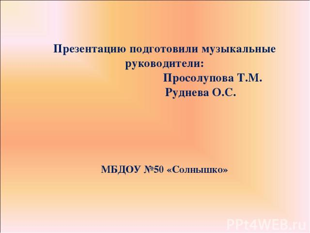 Презентацию подготовили музыкальные руководители: Просолупова Т.М. Руднева О.С. МБДОУ №50 «Солнышко»