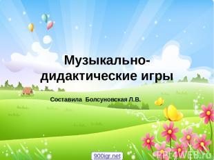 Музыкально-дидактические игры Составила Болсуновская Л.В. 900igr.net