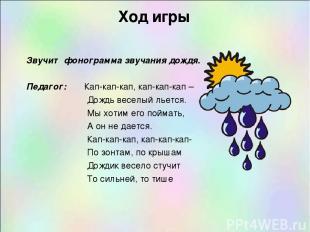 Ход игры Звучит фонограмма звучания дождя.  Педагог: Кап-кап-кап, кап-кап-кап –