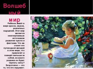 Волшебный мир Ребёнок живёт в мире красок, звуков, различных ощущений. Этот мир