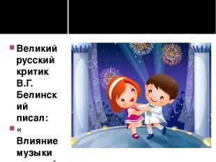 Великий русский критик В.Г. Белинский писал: « Влияние музыки на детей благотвор